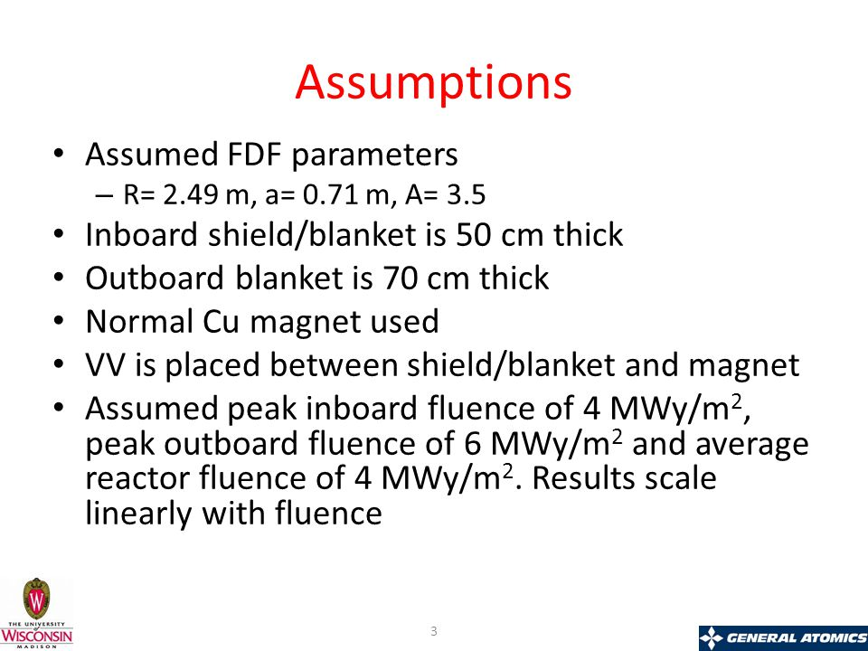Assumptions Assumed FDF parameters – R= 2.49 m, a= 0.71 m, A= 3.5 Inboard shield/blanket is 50 cm thick Outboard blanket is 70 cm thick Normal Cu magnet used VV is placed between shield/blanket and magnet Assumed peak inboard fluence of 4 MWy/m 2, peak outboard fluence of 6 MWy/m 2 and average reactor fluence of 4 MWy/m 2.