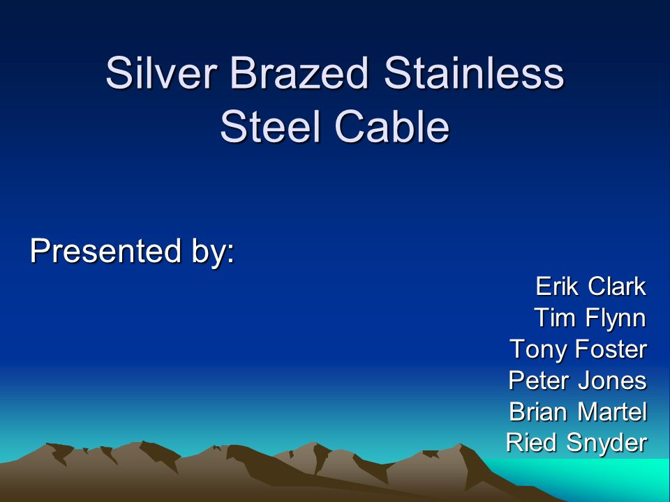 Silver Brazed Stainless Steel Cable Presented by: Erik Clark Tim Flynn Tony Foster Peter Jones Brian Martel Ried Snyder