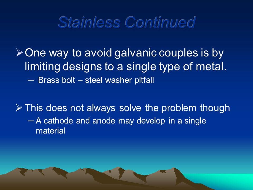  One way to avoid galvanic couples is by limiting designs to a single type of metal.