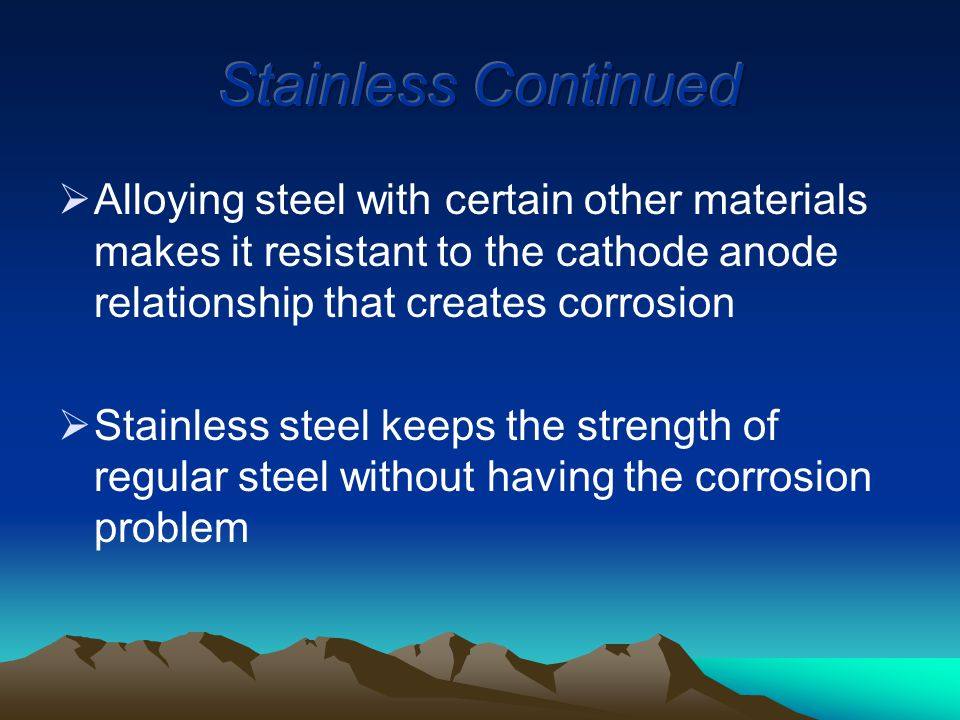  Alloying steel with certain other materials makes it resistant to the cathode anode relationship that creates corrosion  Stainless steel keeps the strength of regular steel without having the corrosion problem