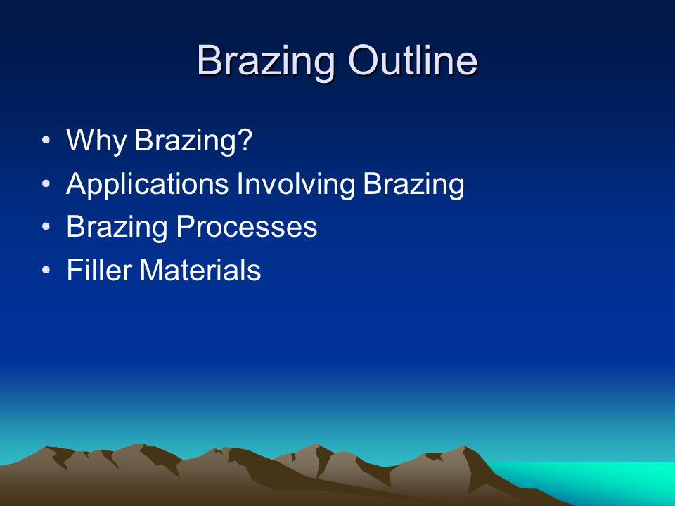 Brazing Outline Why Brazing Applications Involving Brazing Brazing Processes Filler Materials