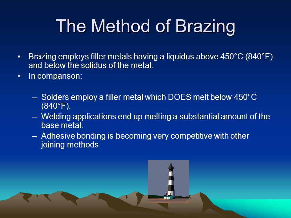 The Method of Brazing Brazing employs filler metals having a liquidus above 450°C (840°F) and below the solidus of the metal.