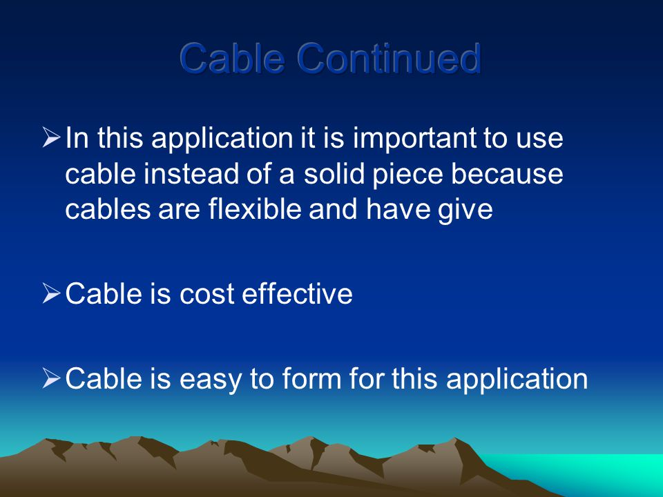  In this application it is important to use cable instead of a solid piece because cables are flexible and have give  Cable is cost effective  Cable is easy to form for this application