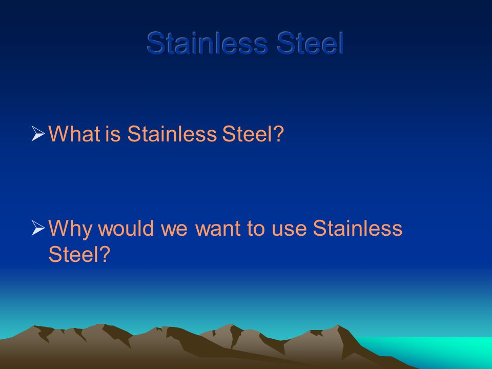  What is Stainless Steel  Why would we want to use Stainless Steel