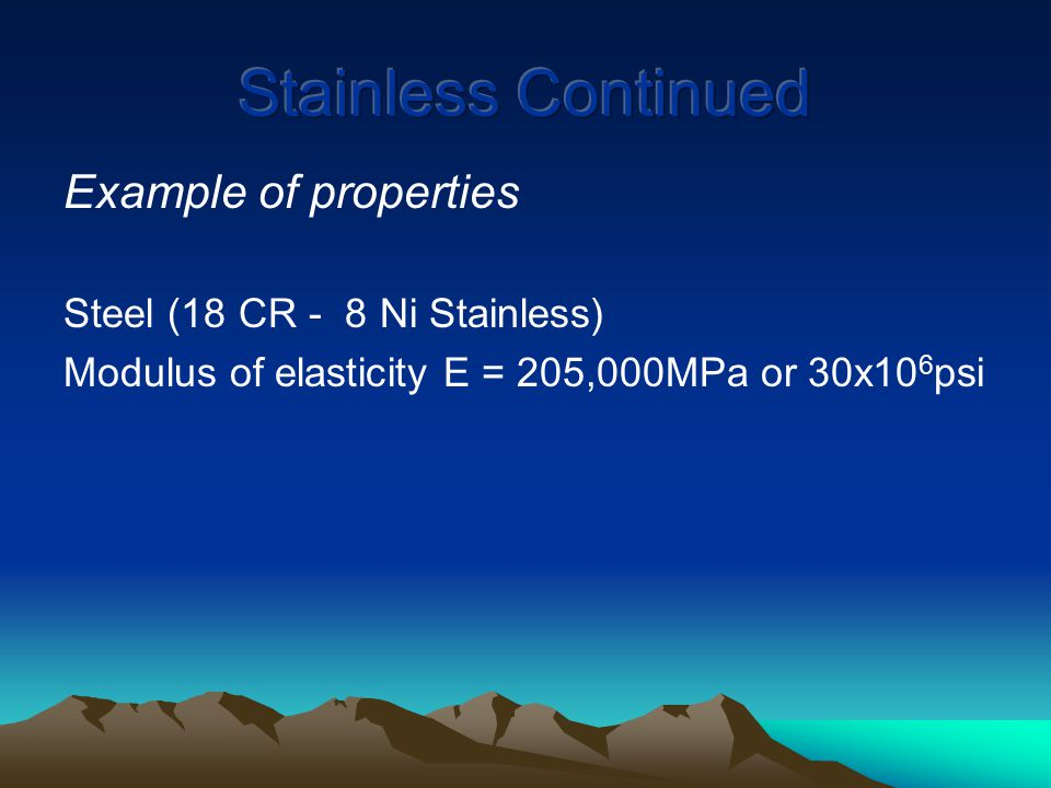 Example of properties Steel (18 CR - 8 Ni Stainless) Modulus of elasticity E = 205,000MPa or 30x10 6 psi