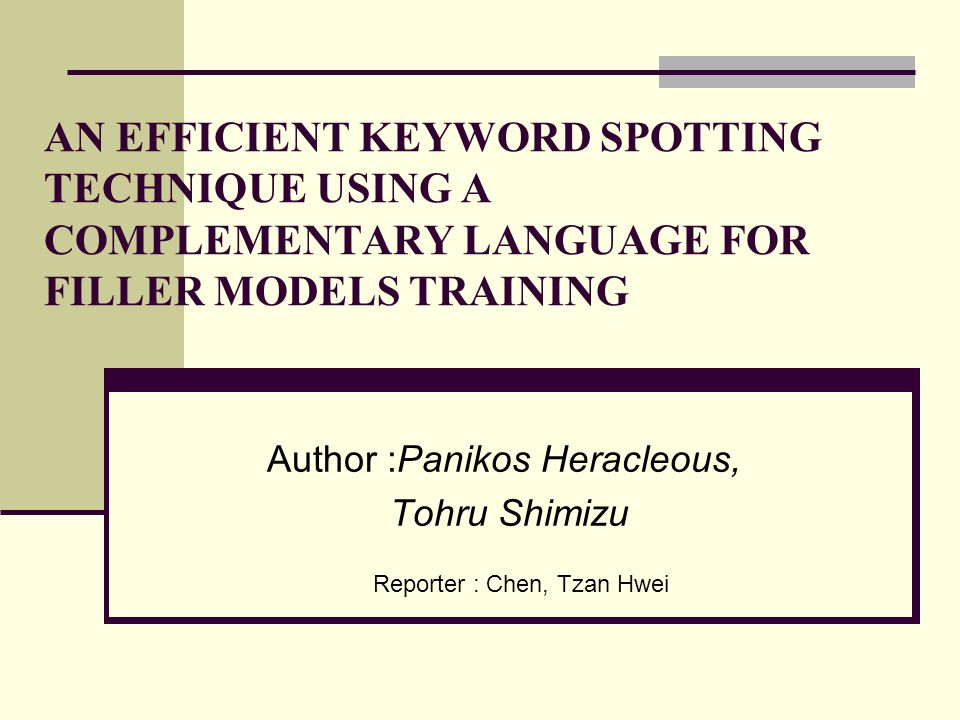 Author :Panikos Heracleous, Tohru Shimizu AN EFFICIENT KEYWORD SPOTTING TECHNIQUE USING A COMPLEMENTARY LANGUAGE FOR FILLER MODELS TRAINING Reporter : Chen, Tzan Hwei