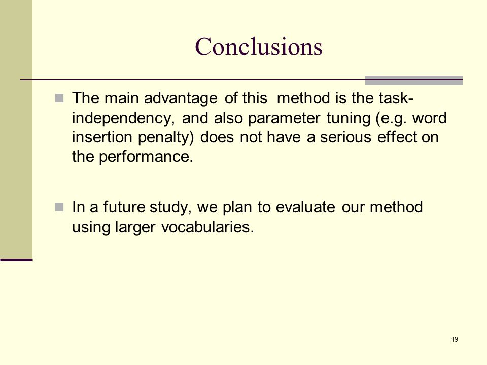 19 Conclusions The main advantage of this method is the task- independency, and also parameter tuning (e.g. word insertion penalty) does not have a se