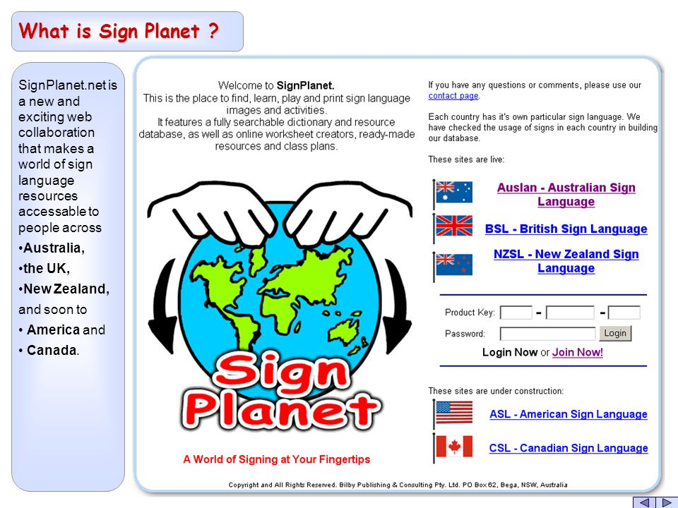 SignPlanet.net is a new and exciting web collaboration that makes a world of sign language resources accessable to people across Australia, the UK, New Zealand, and soon to America and Canada.