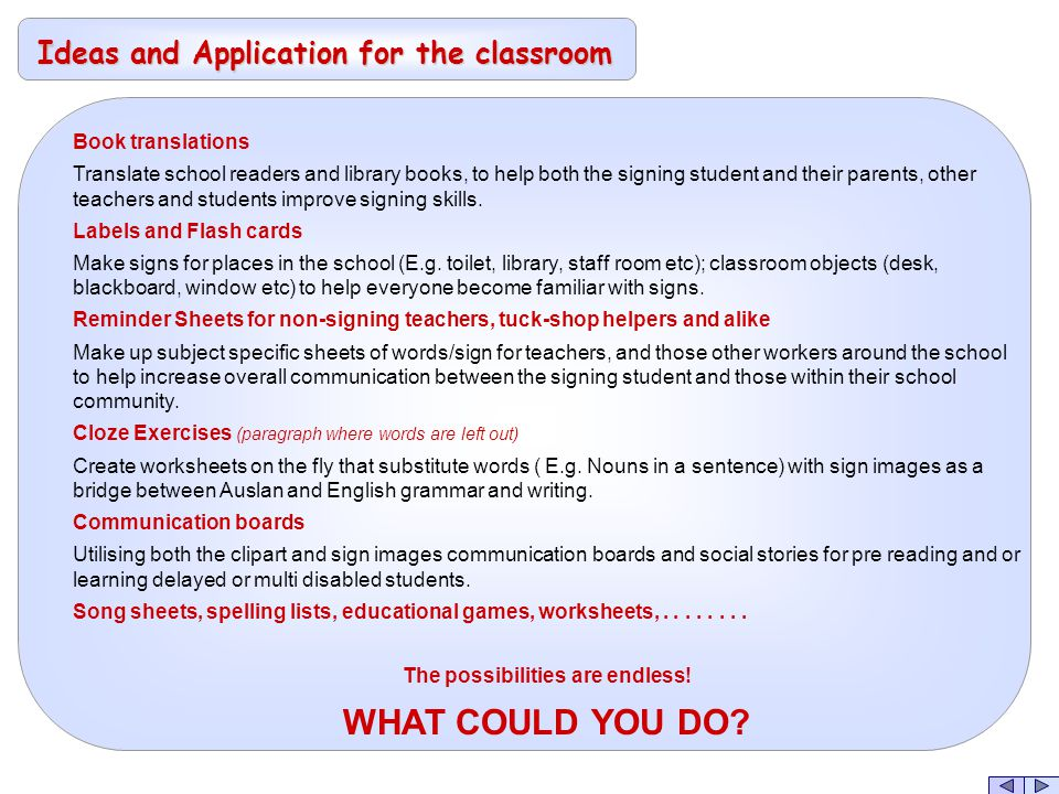 Ideas and Application for the classroom Book translations Translate school readers and library books, to help both the signing student and their parents, other teachers and students improve signing skills.