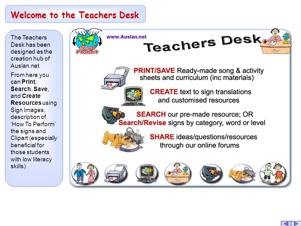 The Teachers Desk has been designed as the creation hub of Auslan.net From here you can Print, Search, Save, and Create Resources using Sign Images, description of 'How To Perform' the signs and Clipart (especially beneficial for those students with low literacy skills) Welcome to the Teachers Desk