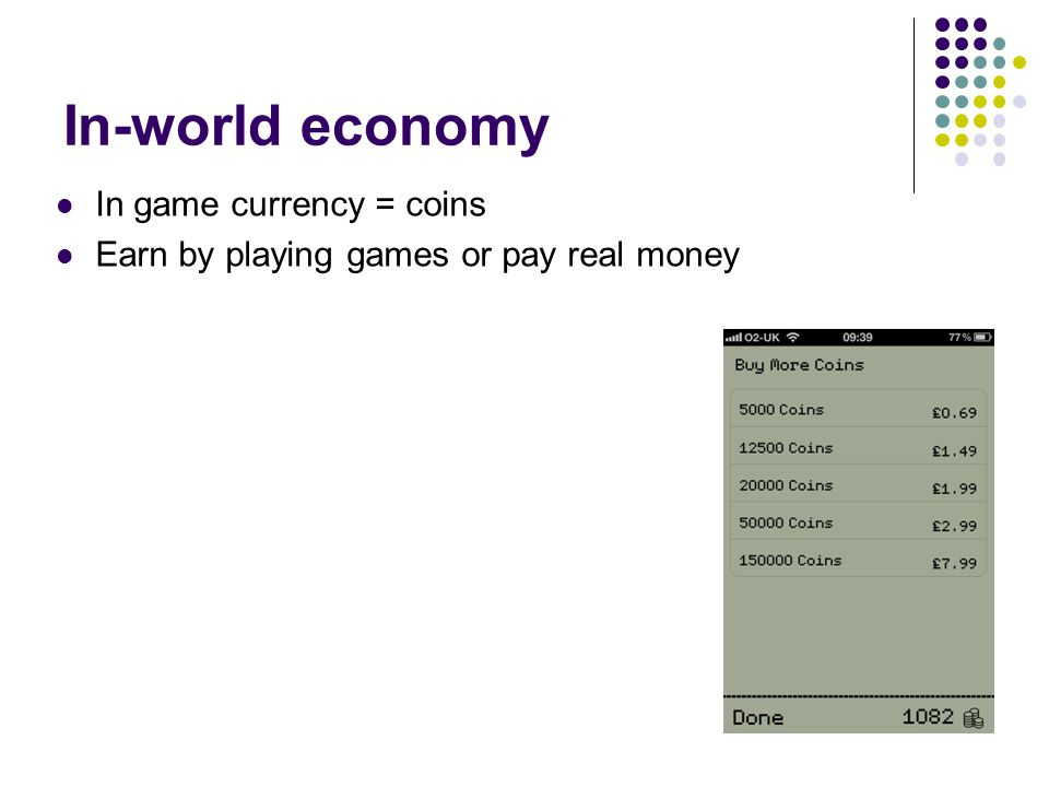 In-world economy In game currency = coins Earn by playing games or pay real money