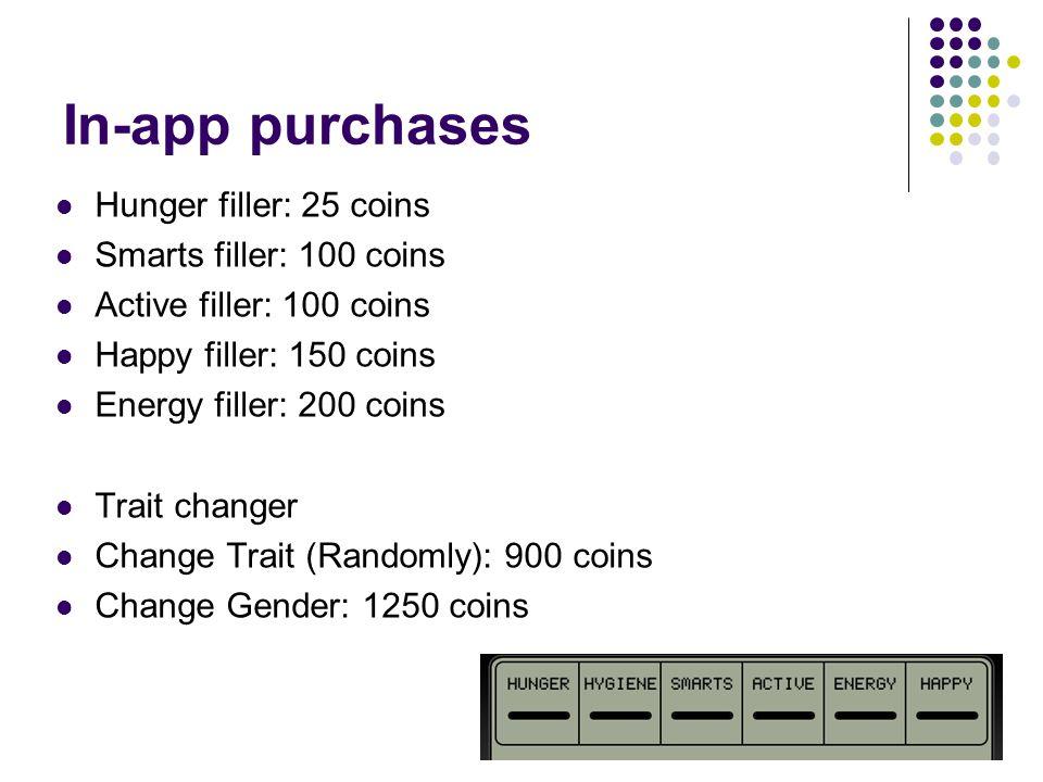 In-app purchases Hunger filler: 25 coins Smarts filler: 100 coins Active filler: 100 coins Happy filler: 150 coins Energy filler: 200 coins Trait changer Change Trait (Randomly): 900 coins Change Gender: 1250 coins