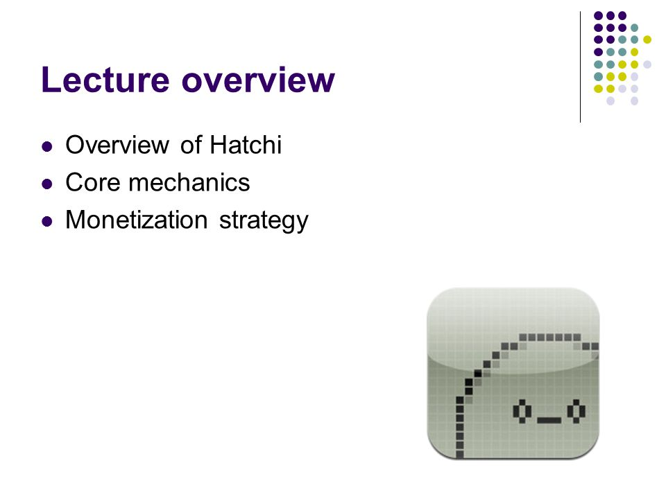 Lecture overview Overview of Hatchi Core mechanics Monetization strategy