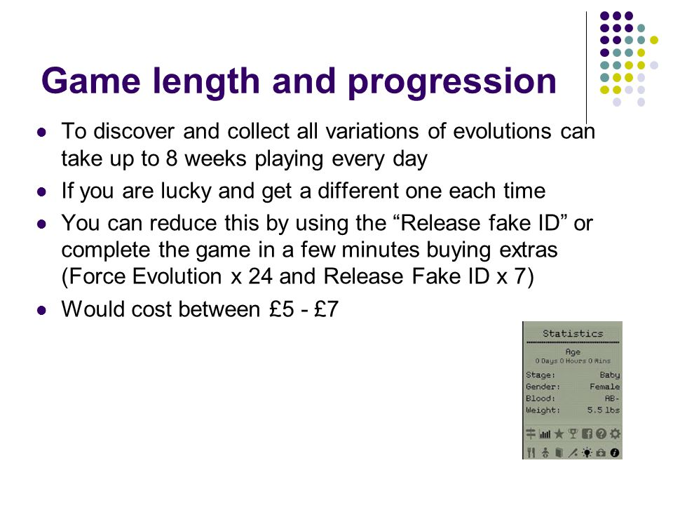 Game length and progression To discover and collect all variations of evolutions can take up to 8 weeks playing every day If you are lucky and get a different one each time You can reduce this by using the Release fake ID or complete the game in a few minutes buying extras (Force Evolution x 24 and Release Fake ID x 7) Would cost between £5 - £7