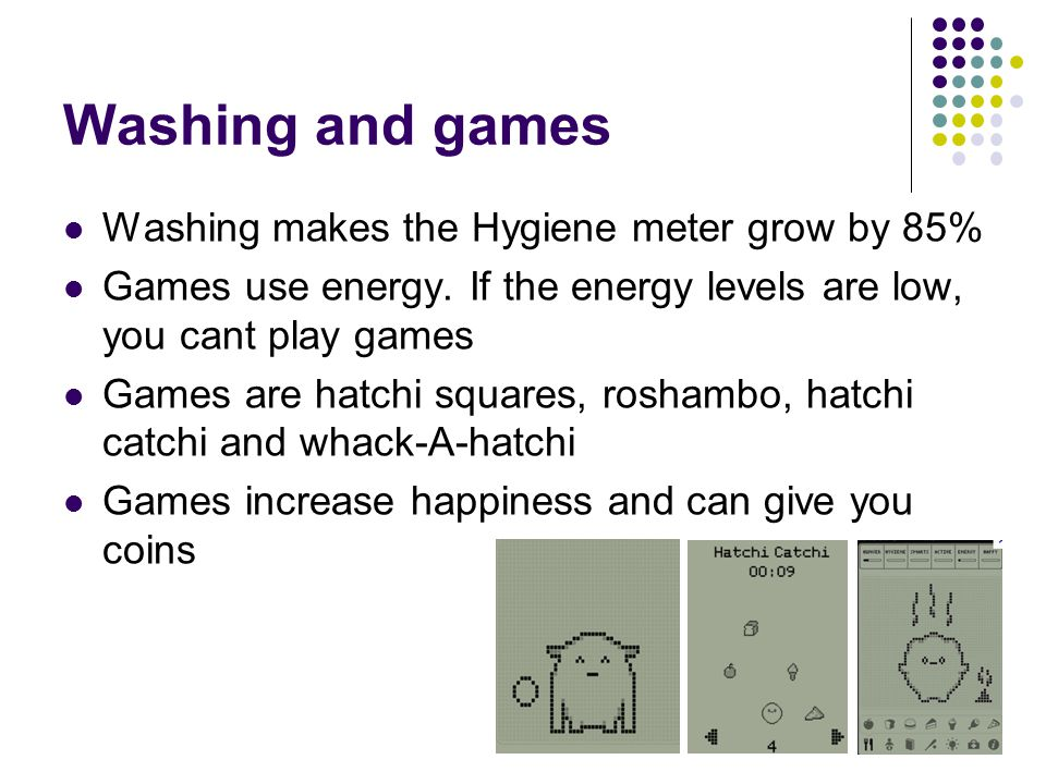 Washing and games Washing makes the Hygiene meter grow by 85% Games use energy.