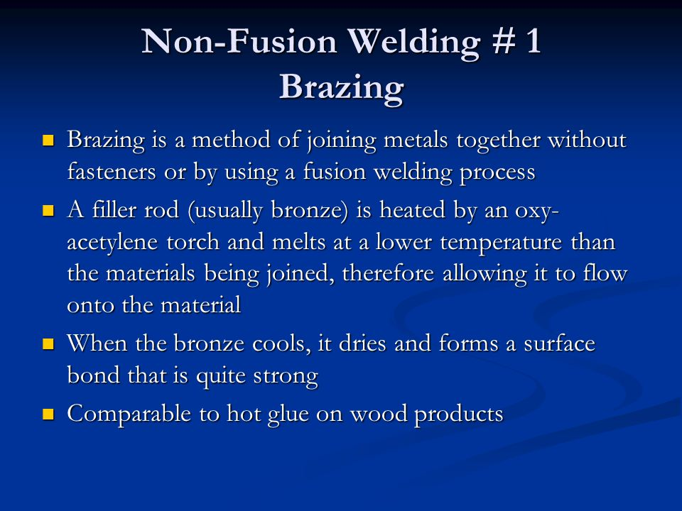 Non-Fusion Welding # 1 Brazing Brazing is a method of joining metals together without fasteners or by using a fusion welding process Brazing is a meth