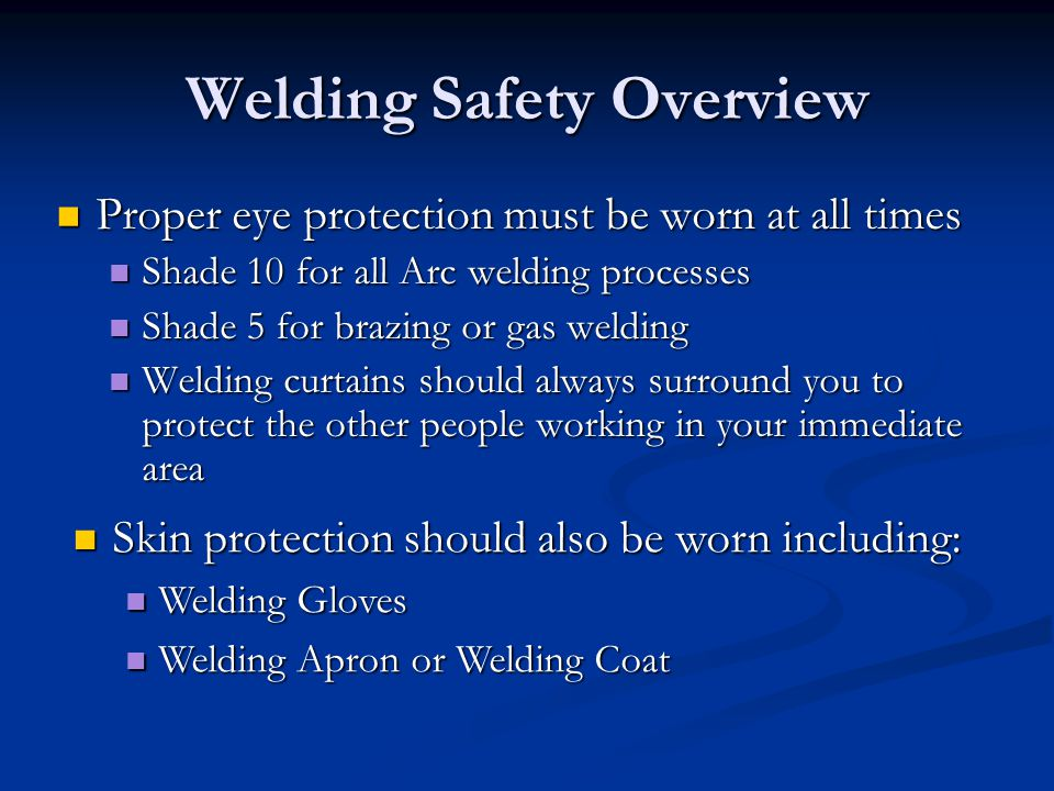Welding Safety Overview Proper eye protection must be worn at all times Proper eye protection must be worn at all times Shade 10 for all Arc welding p