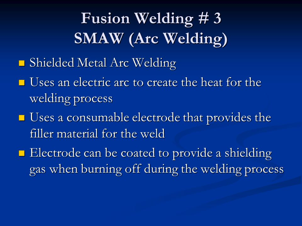 Fusion Welding # 3 SMAW (Arc Welding) Shielded Metal Arc Welding Shielded Metal Arc Welding Uses an electric arc to create the heat for the welding pr
