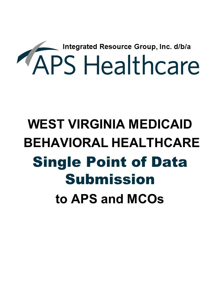 WEST VIRGINIA MEDICAID BEHAVIORAL HEALTHCARE Single Point of Data Submission to APS and MCOs Integrated Resource Group, Inc.
