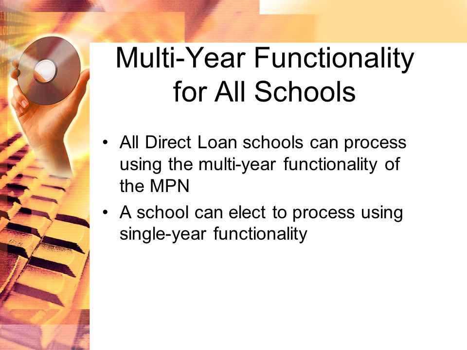 Multi-Year Functionality for All Schools All Direct Loan schools can process using the multi-year functionality of the MPN A school can elect to process using single-year functionality