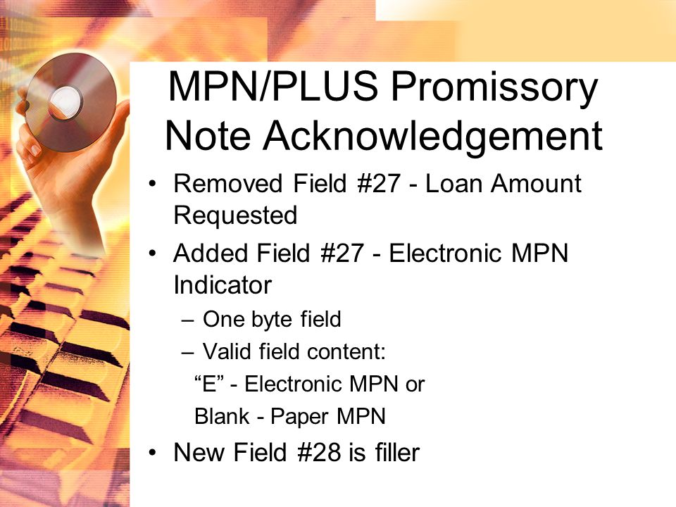 MPN/PLUS Promissory Note Acknowledgement Removed Field #27 - Loan Amount Requested Added Field #27 - Electronic MPN Indicator –One byte field –Valid field content: E - Electronic MPN or Blank - Paper MPN New Field #28 is filler