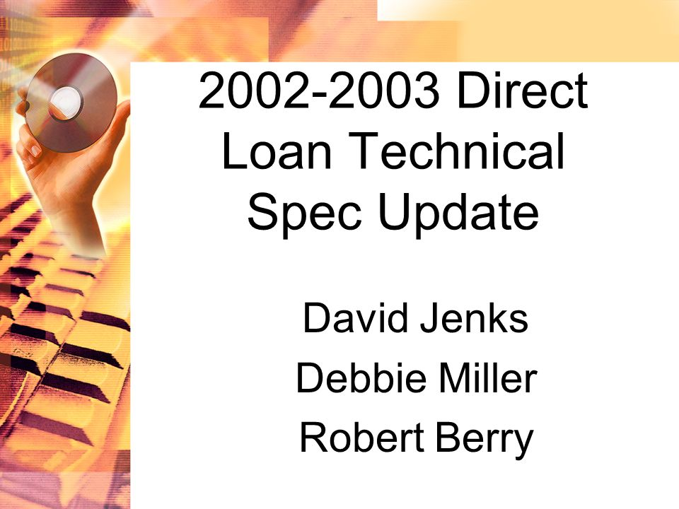 2002-2003 Direct Loan Technical Spec Update David Jenks Debbie Miller Robert Berry