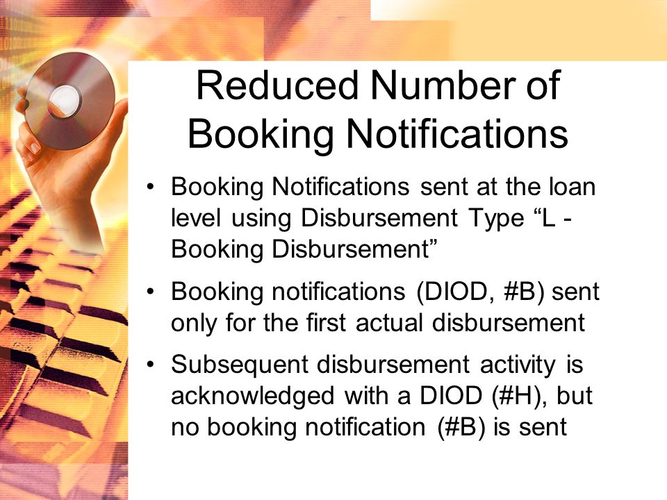 Reduced Number of Booking Notifications Booking Notifications sent at the loan level using Disbursement Type L - Booking Disbursement Booking notifications (DIOD, #B) sent only for the first actual disbursement Subsequent disbursement activity is acknowledged with a DIOD (#H), but no booking notification (#B) is sent
