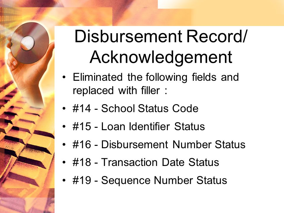 Disbursement Record/ Acknowledgement Eliminated the following fields and replaced with filler : #14 - School Status Code #15 - Loan Identifier Status #16 - Disbursement Number Status #18 - Transaction Date Status #19 - Sequence Number Status