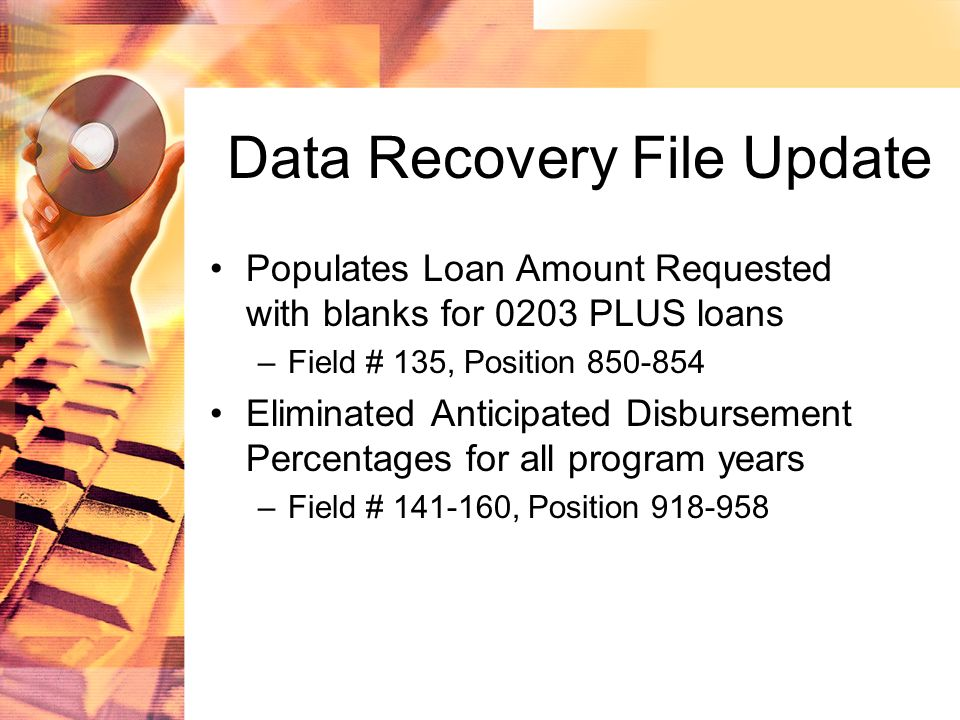 Data Recovery File Update Populates Loan Amount Requested with blanks for 0203 PLUS loans –Field # 135, Position 850-854 Eliminated Anticipated Disbursement Percentages for all program years –Field # 141-160, Position 918-958