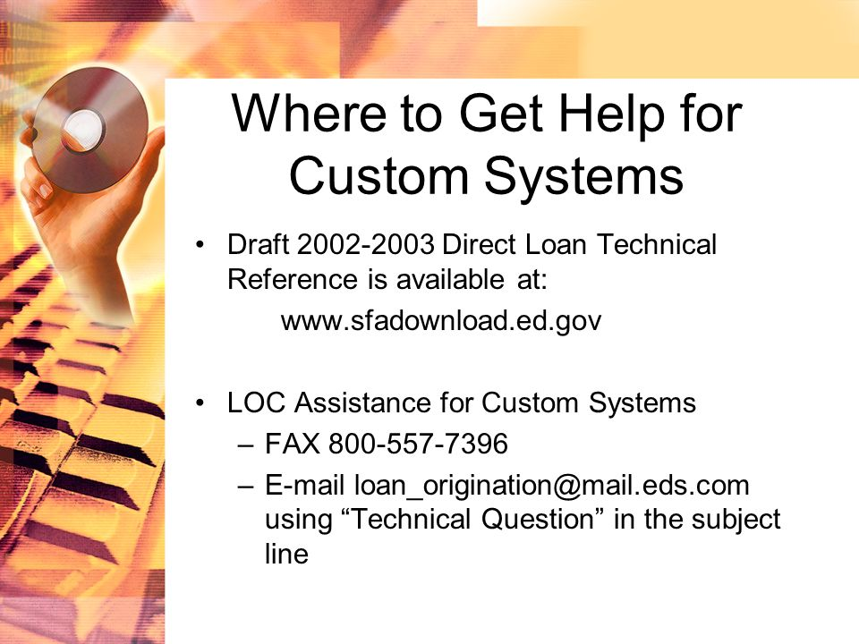 Where to Get Help for Custom Systems Draft 2002-2003 Direct Loan Technical Reference is available at: www.sfadownload.ed.gov LOC Assistance for Custom Systems –FAX 800-557-7396 –E-mail loan_origination@mail.eds.com using Technical Question in the subject line