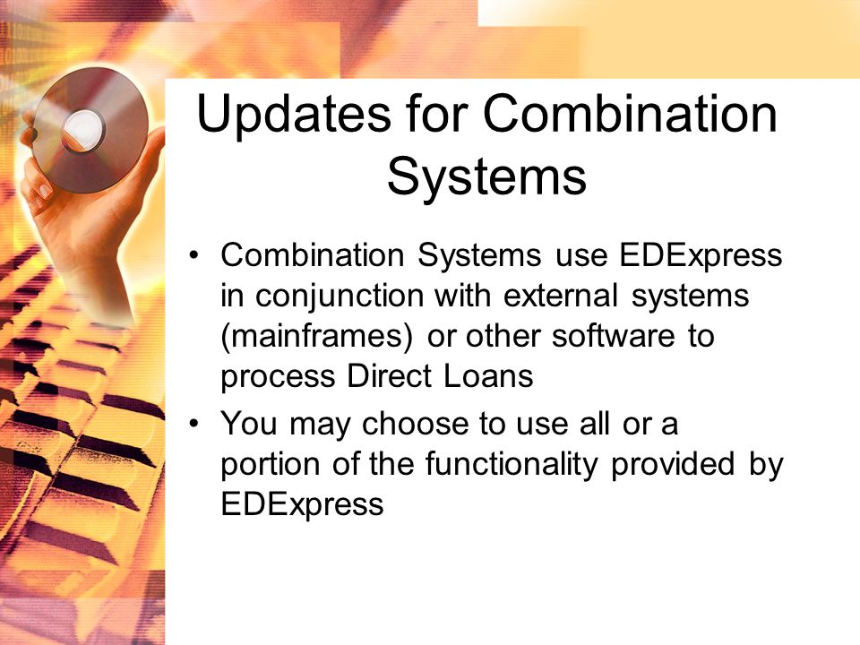 Updates for Combination Systems Combination Systems use EDExpress in conjunction with external systems (mainframes) or other software to process Direct Loans You may choose to use all or a portion of the functionality provided by EDExpress