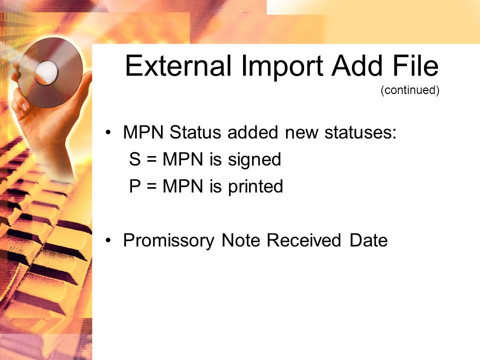 External Import Add File (continued) MPN Status added new statuses: S = MPN is signed P = MPN is printed Promissory Note Received Date