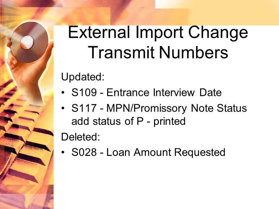 External Import Change Transmit Numbers Updated: S109 - Entrance Interview Date S117 - MPN/Promissory Note Status add status of P - printed Deleted: S028 - Loan Amount Requested