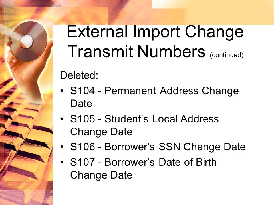 External Import Change Transmit Numbers (continued) Deleted: S104 - Permanent Address Change Date S105 - Student's Local Address Change Date S106 - Borrower's SSN Change Date S107 - Borrower's Date of Birth Change Date