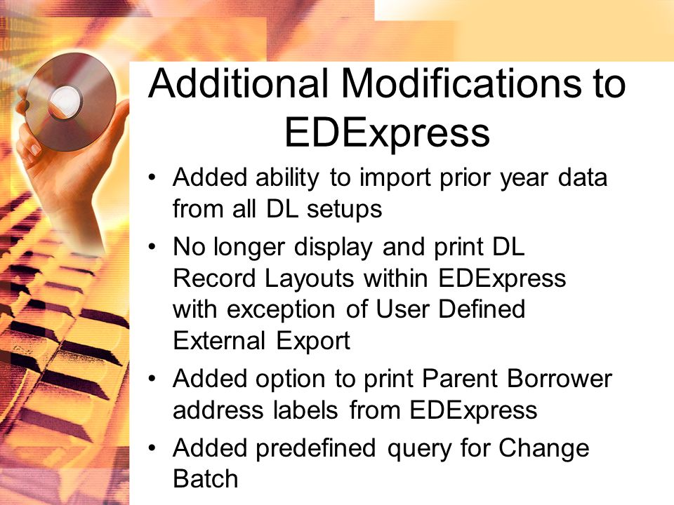 Additional Modifications to EDExpress Added ability to import prior year data from all DL setups No longer display and print DL Record Layouts within EDExpress with exception of User Defined External Export Added option to print Parent Borrower address labels from EDExpress Added predefined query for Change Batch