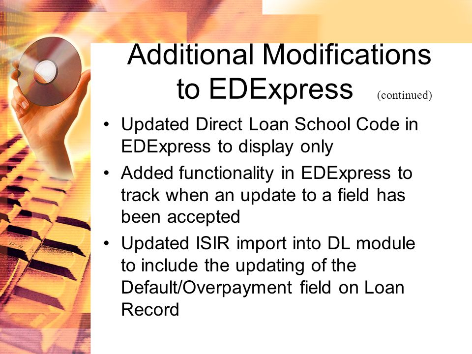Additional Modifications to EDExpress (continued) Updated Direct Loan School Code in EDExpress to display only Added functionality in EDExpress to track when an update to a field has been accepted Updated ISIR import into DL module to include the updating of the Default/Overpayment field on Loan Record