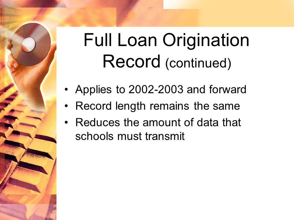 Full Loan Origination Record (continued) Applies to 2002-2003 and forward Record length remains the same Reduces the amount of data that schools must transmit