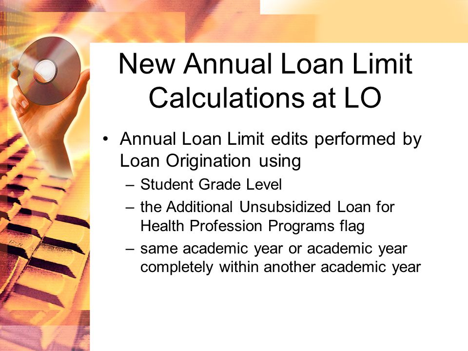New Annual Loan Limit Calculations at LO Annual Loan Limit edits performed by Loan Origination using –Student Grade Level –the Additional Unsubsidized Loan for Health Profession Programs flag –same academic year or academic year completely within another academic year