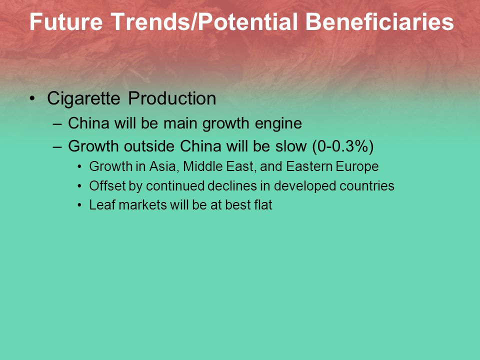 Future Trends/Potential Beneficiaries Cigarette Production –China will be main growth engine –Growth outside China will be slow (0-0.3%) Growth in Asia, Middle East, and Eastern Europe Offset by continued declines in developed countries Leaf markets will be at best flat