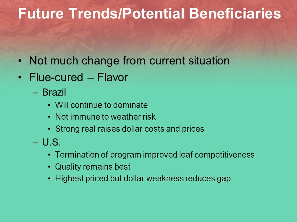 Future Trends/Potential Beneficiaries Not much change from current situation Flue-cured – Flavor –Brazil Will continue to dominate Not immune to weather risk Strong real raises dollar costs and prices –U.S.