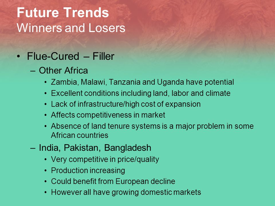 Future Trends Winners and Losers Flue-Cured – Filler –Other Africa Zambia, Malawi, Tanzania and Uganda have potential Excellent conditions including land, labor and climate Lack of infrastructure/high cost of expansion Affects competitiveness in market Absence of land tenure systems is a major problem in some African countries –India, Pakistan, Bangladesh Very competitive in price/quality Production increasing Could benefit from European decline However all have growing domestic markets