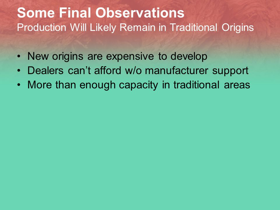 Some Final Observations Production Will Likely Remain in Traditional Origins New origins are expensive to develop Dealers can't afford w/o manufacturer support More than enough capacity in traditional areas