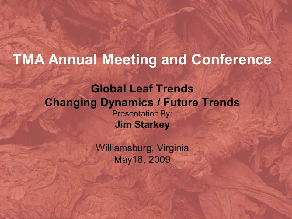 TMA Annual Meeting and Conference Global Leaf Trends Changing Dynamics / Future Trends Presentation By: Jim Starkey Williamsburg, Virginia May18, 2009