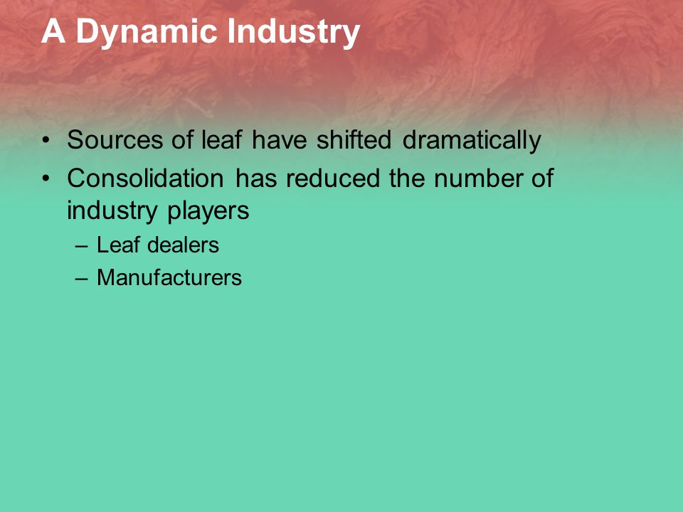 The Current Situation Slow Growth in Leaf Markets Less clear how much leaf utilization has increased, if at all outside PRC –New manufacturing technology uses less leaf/stick – Impact of industry consolidation Supply chain efficiency Waste reduction/increased utilization –American blend growth has stalled – affects burley demand