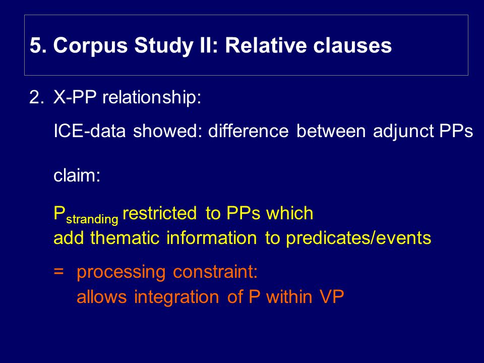 2.X-PP relationship: ICE-data showed: difference between adjunct PPs claim: P stranding restricted to PPs which add thematic information to predicates/events = processing constraint: allows integration of P within VP 5.