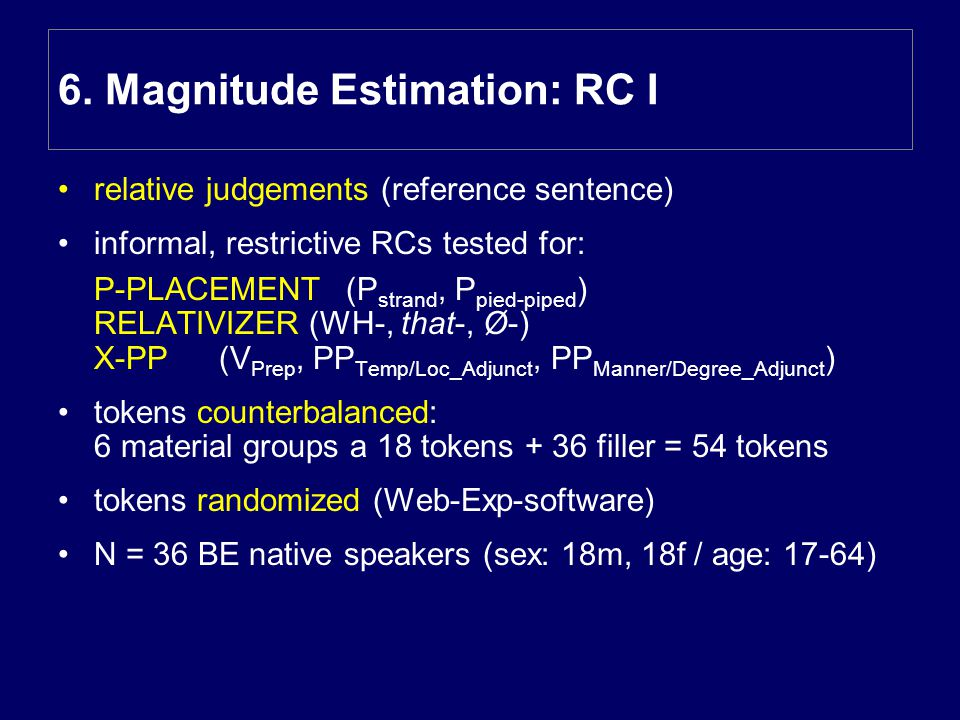 relative judgements (reference sentence) informal, restrictive RCs tested for: P-PLACEMENT(P strand, P pied-piped ) RELATIVIZER (WH-, that-, Ø-) X-PP (V Prep, PP Temp/Loc_Adjunct, PP Manner/Degree_Adjunct ) tokens counterbalanced: 6 material groups a 18 tokens + 36 filler = 54 tokens tokens randomized (Web-Exp-software) N = 36 BE native speakers (sex: 18m, 18f / age: 17-64) 6.