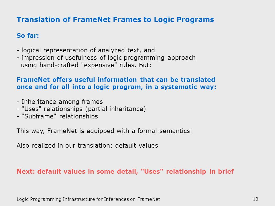 Logic Programming Infrastructure for Inferences on FrameNet12 Translation of FrameNet Frames to Logic Programs So far: - logical representation of analyzed text, and - impression of usefulness of logic programming approach using hand-crafted expensive rules.