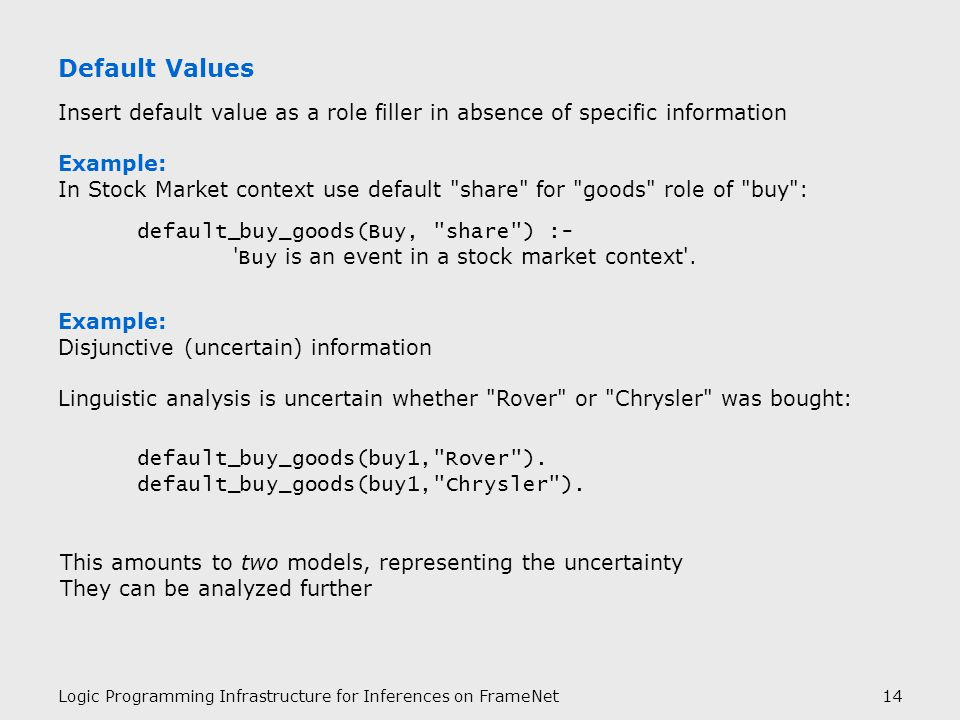 Logic Programming Infrastructure for Inferences on FrameNet14 Default Values Insert default value as a role filler in absence of specific information Example: In Stock Market context use default share for goods role of buy : default_buy_goods(Buy, share ) :- Buy is an event in a stock market context .