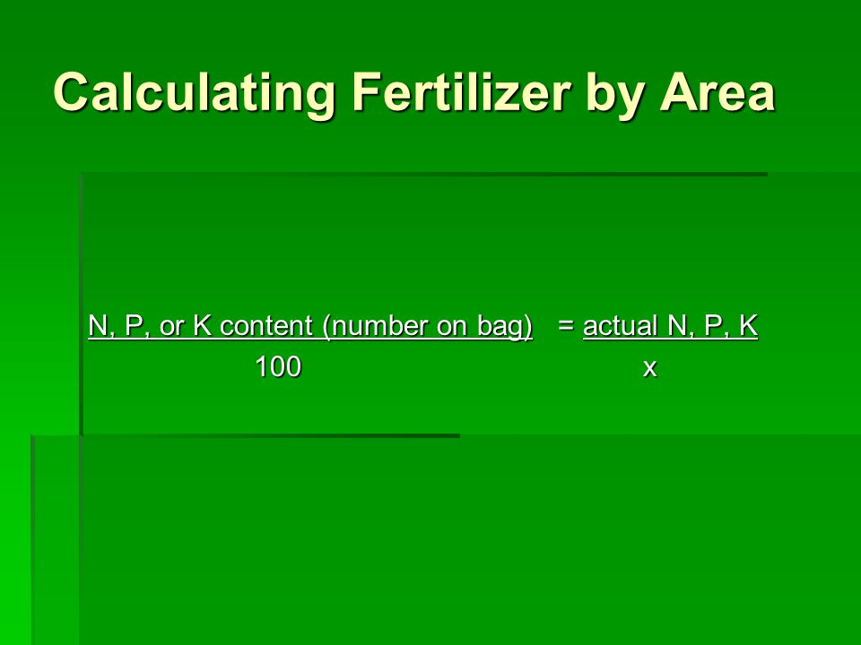 Calculating Fertilizer by Area N, P, or K content (number on bag) = actual N, P, K 100 x 100 x