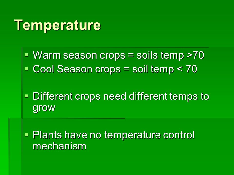 Temperature  Warm season crops = soils temp >70  Cool Season crops = soil temp < 70  Different crops need different temps to grow  Plants have no temperature control mechanism